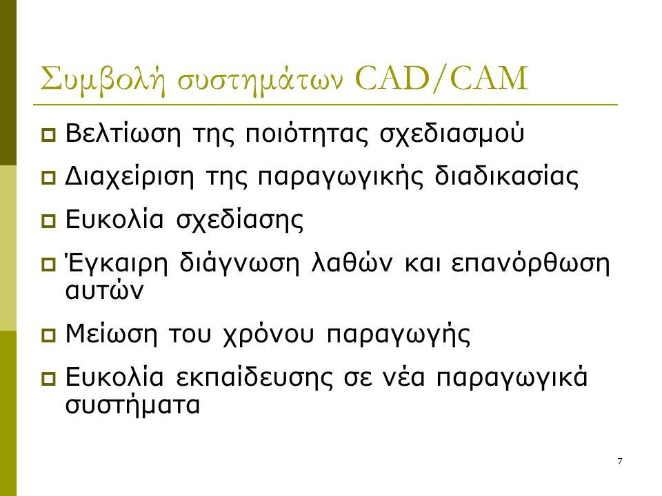 7 Συμβολή συστημάτων CAD/CAM  Βελτίωση της ποιότητας σχεδιασμού  Διαχείριση της παραγωγικής διαδικασίας  Ευκολία σχεδίασης  Έγκαιρη διάγνωση λαθών