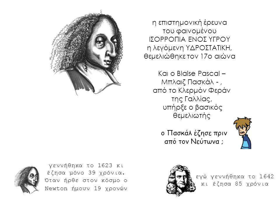 η επιστημονική έρευνα του φαινομένου ΙΣΟΡΡΟΠΙΑ ΕΝΟΣ ΥΓΡΟΥ η λεγόμενη ΥΔΡΟΣΤΑΤΙΚΗ, θεμελιώθηκε τον 17ο αιώνα Και ο Blaise Pascal – Μπλαιζ Πασκάλ -, από