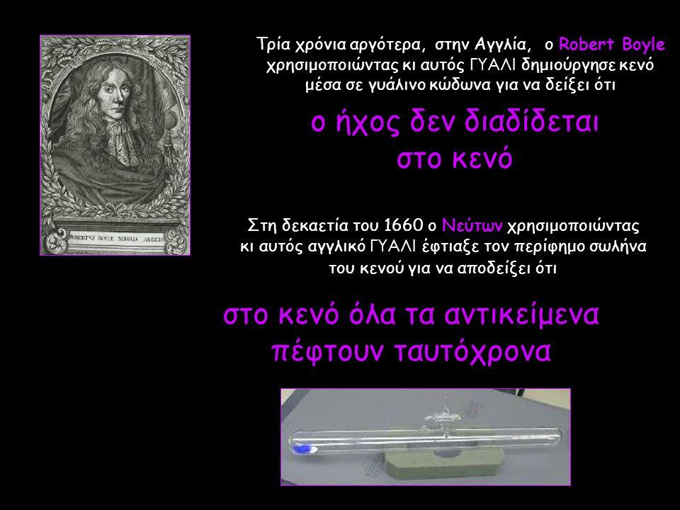 Τρία χρόνια αργότερα, στην Αγγλία, ο Robert Boyle χρησιμοποιώντας κι αυτός ΓΥΑΛΙ δημιούργησε κενό μέσα σε γυάλινο κώδωνα για να δείξει ότι Στη δεκαετί