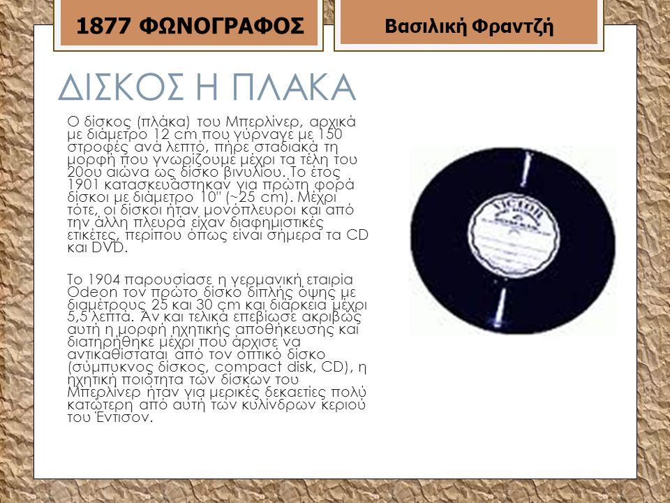 ΔΙΣΚΟΣ Η ΠΛΑΚΑ Ο δίσκος (πλάκα) του Μπερλίνερ, αρχικά με διάμετρο 12 cm που γύρναγε με 150 στροφές ανά λεπτό, πήρε σταδιακά τη μορφή που γνωρίζουμε μέχρι τα τέλη του 20ου αιώνα ως δίσκο βινυλίου.