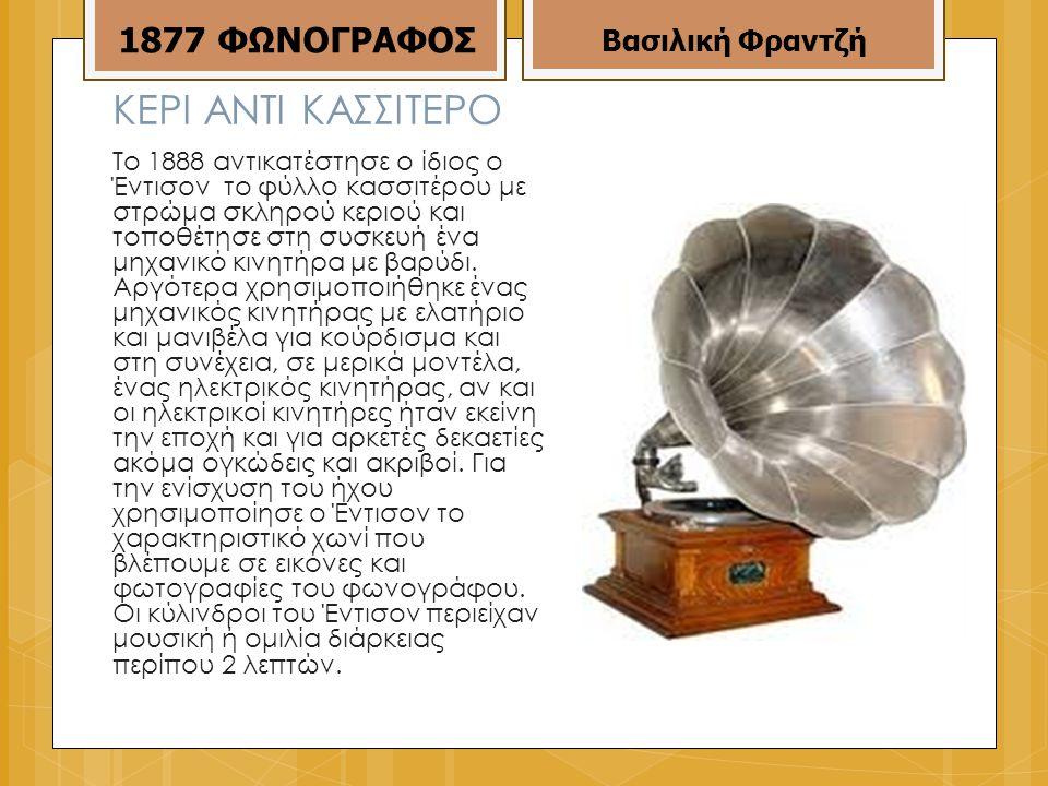 ΚΕΡΙ ΑΝΤΙ ΚΑΣΣΙΤΕΡΟ Το 1888 αντικατέστησε ο ίδιος ο Έντισον το φύλλο κασσιτέρου με στρώμα σκληρού κεριού και τοποθέτησε στη συσκευή ένα μηχανικό κινητήρα με βαρύδι.