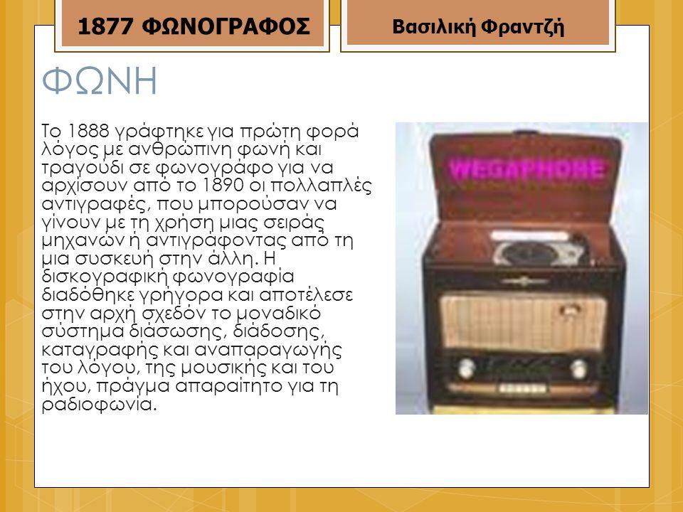 ΦΩΝΗ Το 1888 γράφτηκε για πρώτη φορά λόγος με ανθρώπινη φωνή και τραγούδι σε φωνογράφο για να αρχίσουν από το 1890 οι πολλαπλές αντιγραφές, που μπορούσαν να γίνουν με τη χρήση μιας σειράς μηχανών ή αντιγράφοντας από τη μια συσκευή στην άλλη.