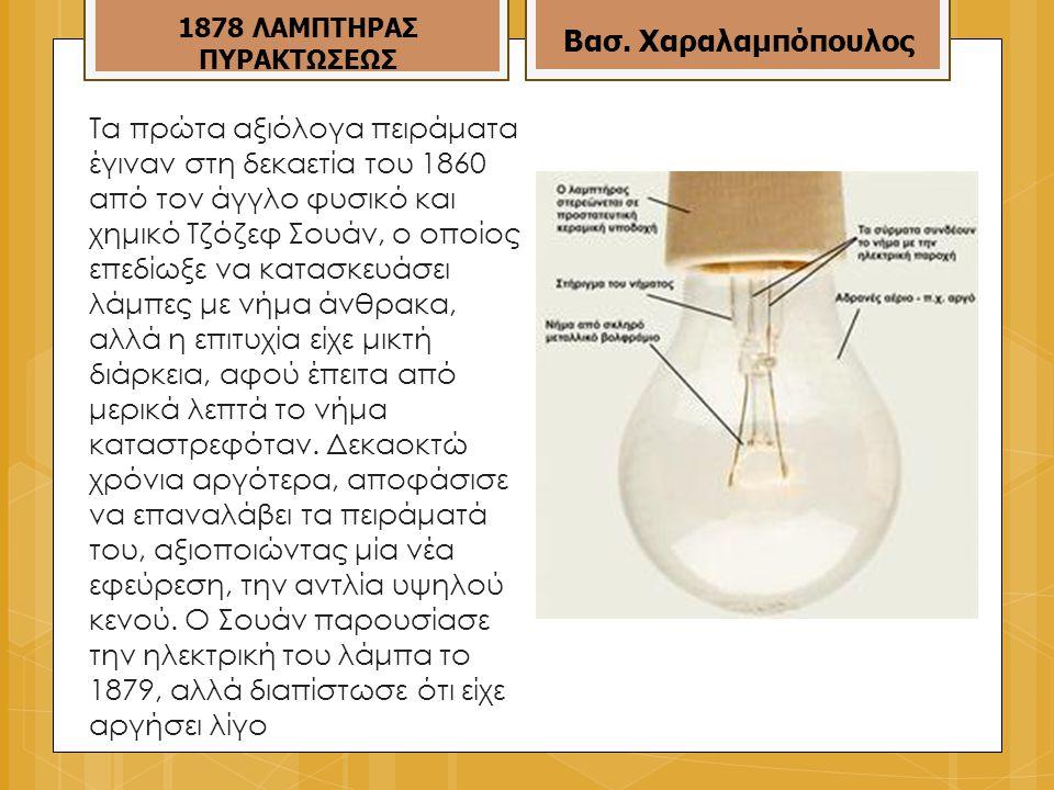 Τα πρώτα αξιόλογα πειράματα έγιναν στη δεκαετία του 1860 από τον άγγλο φυσικό και χημικό Τζόζεφ Σουάν, ο οποίος επεδίωξε να κατασκευάσει λάμπες με νήμα άνθρακα, αλλά η επιτυχία είχε μικτή διάρκεια, αφού έπειτα από μερικά λεπτά το νήμα καταστρεφόταν.