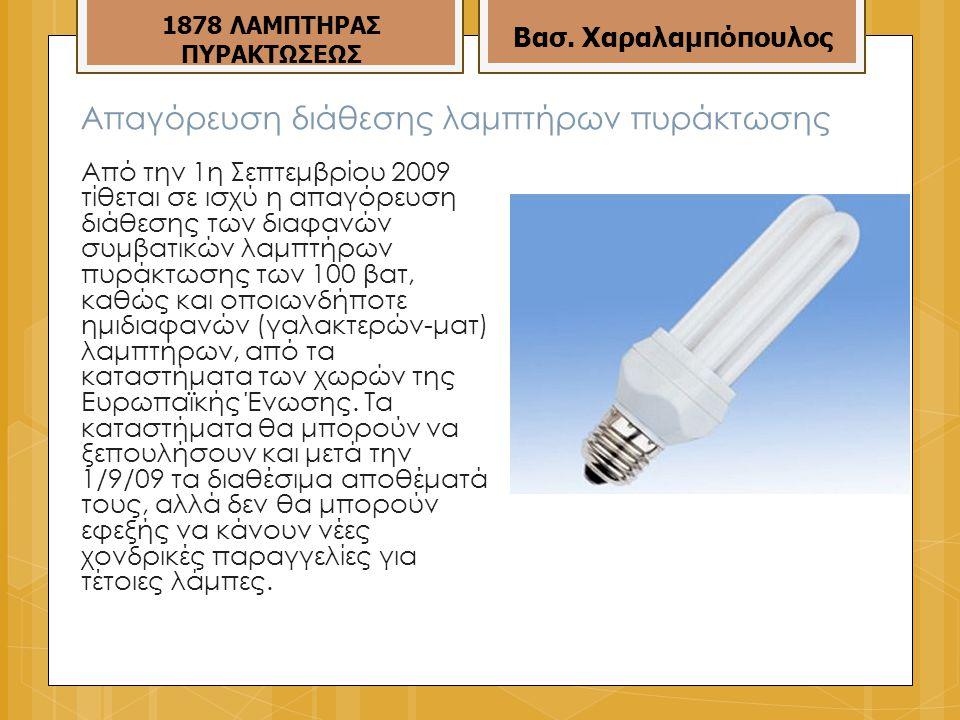 Απαγόρευση διάθεσης λαμπτήρων πυράκτωσης Από την 1η Σεπτεμβρίου 2009 τίθεται σε ισχύ η απαγόρευση διάθεσης των διαφανών συμβατικών λαμπτήρων πυράκτωσης των 100 βατ, καθώς και οποιωνδήποτε ημιδιαφανών (γαλακτερών-ματ) λαμπτήρων, από τα καταστήματα των χωρών της Ευρωπαϊκής Ένωσης.
