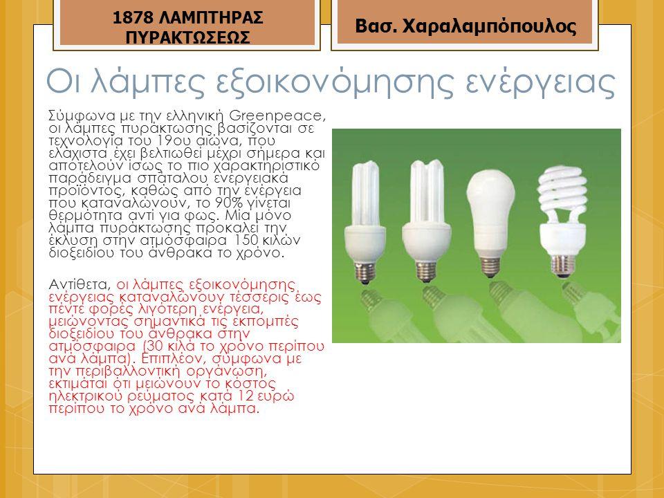 Οι λάμπες εξοικονόμησης ενέργειας Σύμφωνα με την ελληνική Greenpeace, οι λάμπες πυράκτωσης βασίζονται σε τεχνολογία του 19ου αιώνα, που ελάχιστα έχει βελτιωθεί μέχρι σήμερα και αποτελούν ίσως το πιο χαρακτηριστικό παράδειγμα σπάταλου ενεργειακά προϊόντος, καθώς από την ενέργεια που καταναλώνουν, το 90% γίνεται θερμότητα αντί για φως.