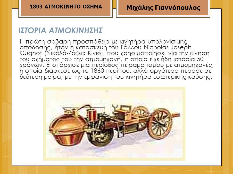 ΙΣΤΟΡΙΑ ΑΤΜΟΚΙΝΗΣΗΣ Η πρώτη σοβαρή προσπάθεια με κινητήρα υπολογίσιμης απόδοσης, ήταν η κατασκευή του Γάλλου Νichοlas Jοseρh Cugnοt (Νικολά-Ζόζεφ Κινιό), που χρησιμοποίησε για την κίνηση του οχήματός του την ατμομηχανή, η οποία είχε ήδη ιστορία 50 χρόνων.