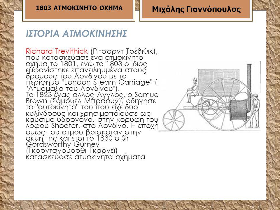 ΙΣΤΟΡΙΑ ΑΤΜΟΚΙΝΗΣΗΣ Richard Τreνithick (Ρίτσαρντ Τρέβιθικ), που κατασκεύασε ένα ατμοκίνητο όχημα το 1801, ενώ το 1803 ο ίδιος εμφανίστηκε επανειλημμένα στους δρόμους του Λονδίνου με το περίφημο Lοndοn Steam Carriage ( Ατμάμαξα του Λονδίνου ).