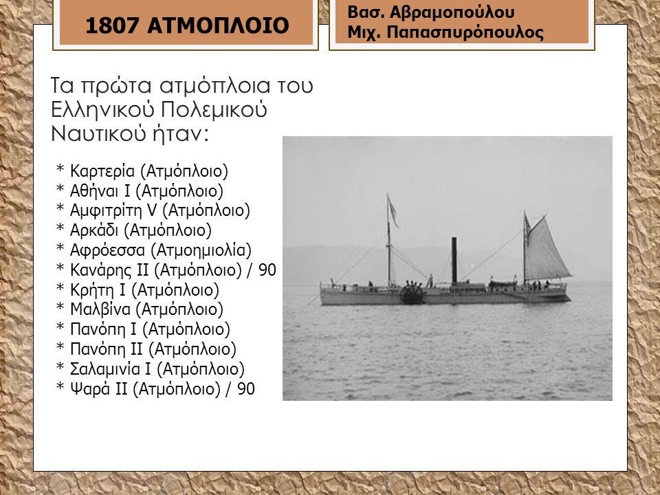 Τα πρώτα ατμόπλοια του Ελληνικού Πολεμικού Ναυτικού ήταν: * Καρτερία (Ατμόπλοιο) * Αθήναι Ι (Ατμόπλοιο) * Αμφιτρίτη V (Ατμόπλοιο) * Αρκάδι (Ατμόπλοιο) * Αφρόεσσα (Ατμοημιολία) * Κανάρης ΙΙ (Ατμόπλοιο) / 90 * Κρήτη Ι (Ατμόπλοιο) * Μαλβίνα (Ατμόπλοιο) * Πανόπη Ι (Ατμόπλοιο) * Πανόπη ΙI (Ατμόπλοιο) * Σαλαμινία Ι (Ατμόπλοιο) * Ψαρά ΙΙ (Ατμόπλοιο) / 90 1807 ΑΤΜΟΠΛΟΙΟ Βασ.