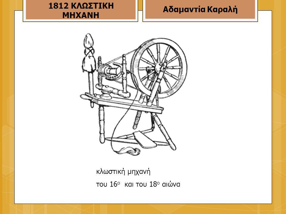 κλωστική μηχανή του 16 ο και του 18 ο αιώνα 1812 ΚΛΩΣΤΙΚΗ ΜΗΧΑΝΗ Αδαμαντία Καραλή