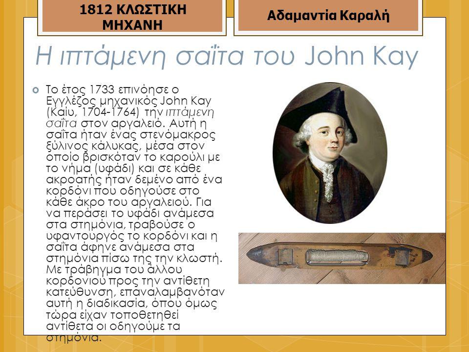 Η ιπτάμενη σαΐτα του John Kay  Το έτος 1733 επινόησε ο Εγγλέζος μηχανικός John Kay (Καίυ, 1704-1764) την ιπτάμενη σαΐτα στον αργαλειό.