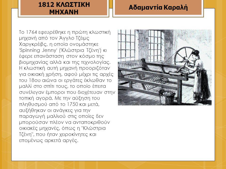 To 1764 εφευρέθηκε η πρώτη κλωστική μηχανή από τον Άγγλο Τζέιμς Χαργκρέιβς, η οποία ονομάστηκε Spinning Jenny ( Κλώστρια Τζένη ) κι έφερε επανάσταση στον κόσμο της βιομηχανίας αλλά και της τεχνολογίας.
