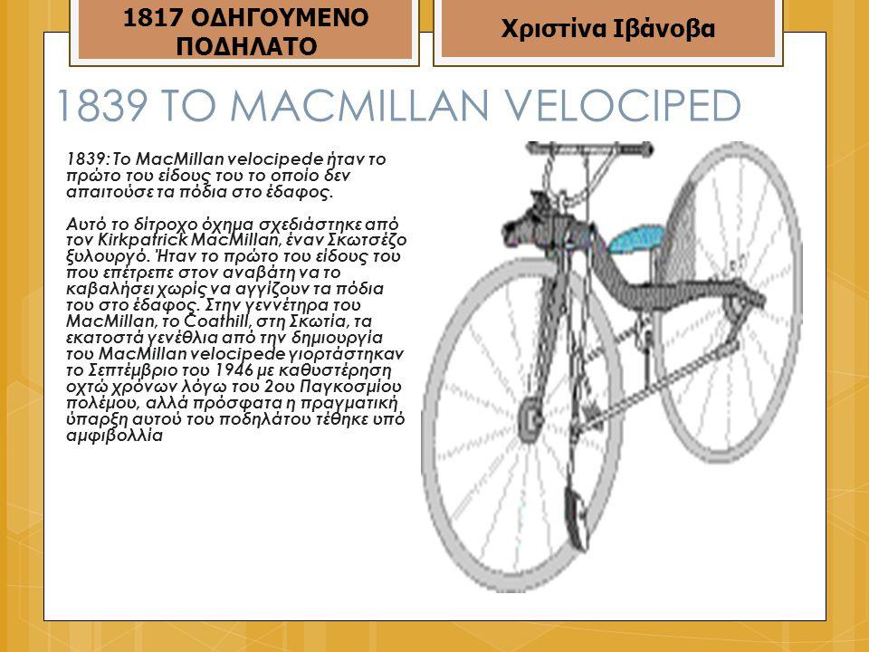 1839 ΤΟ MACMILLAN VELOCIPED 1839: Το MacMillan velocipede ήταν το πρώτο του είδους του το οποίο δεν απαιτούσε τα πόδια στο έδαφος.