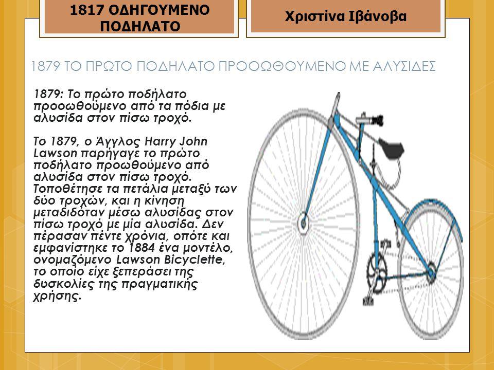1879 TO ΠΡΩΤΟ ΠΟΔΗΛΑΤΟ ΠΡΟΟΩΘΟΥΜΕΝΟ ΜΕ ΑΛΥΣΙΔΕΣ 1879: Το πρώτο ποδήλατο προοωθούμενο από τα πόδια με αλυσίδα στον πίσω τροχό.