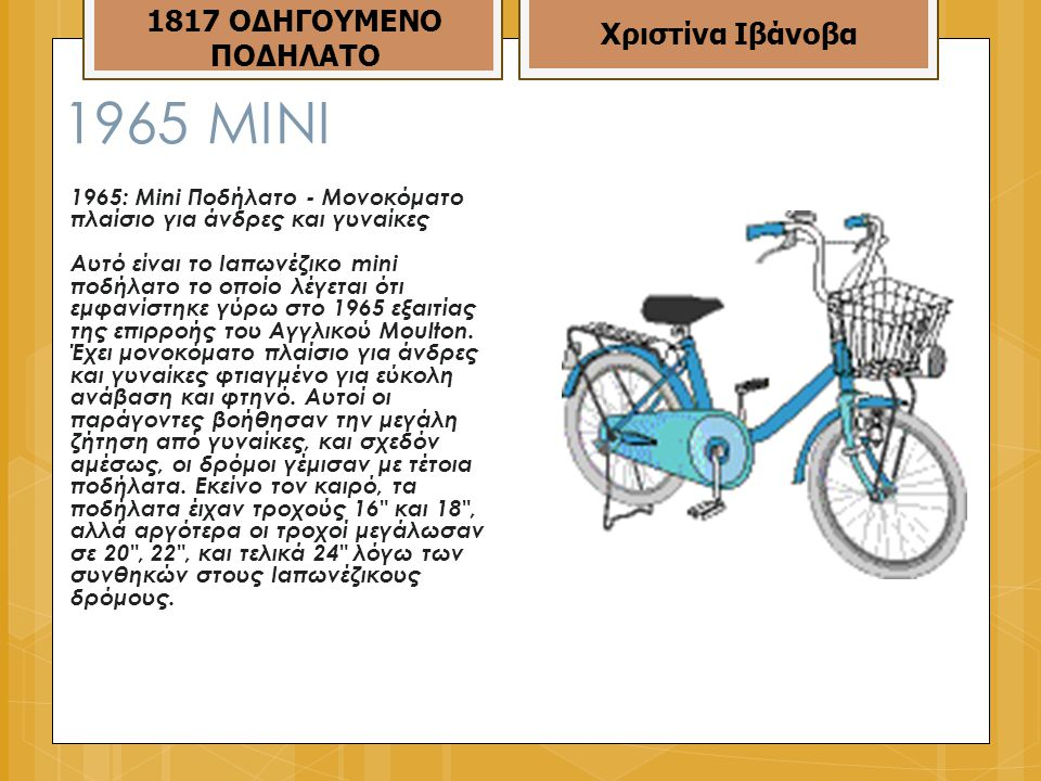 1965 MINI 1965: Mini Ποδήλατο - Μονοκόματο πλαίσιο για άνδρες και γυναίκες Αυτό είναι το Ιαπωνέζικο mini ποδήλατο το οποίο λέγεται ότι εμφανίστηκε γύρω στο 1965 εξαιτίας της επιρροής του Αγγλικού Moulton.