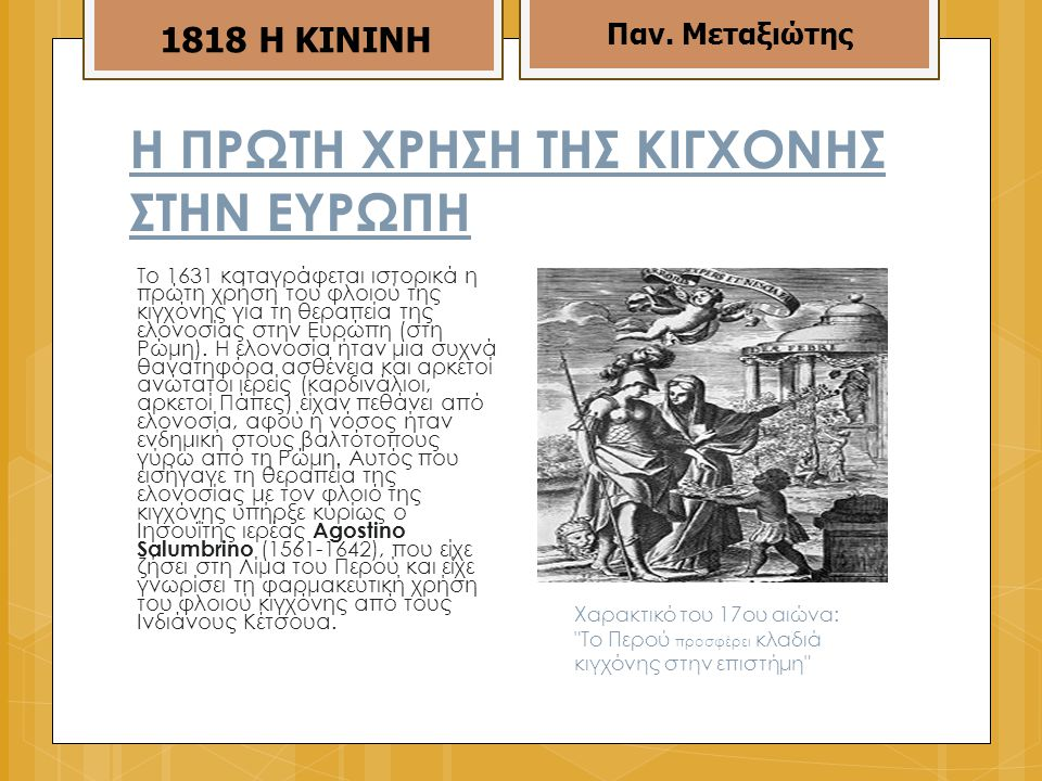 Η ΠΡΩΤΗ ΧΡΗΣΗ ΤΗΣ ΚΙΓΧΟΝΗΣ ΣΤΗΝ ΕΥΡΩΠΗ Το 1631 καταγράφεται ιστορικά η πρώτη χρήση του φλοιού της κιγχόνης για τη θεραπεία της ελονοσίας στην Ευρώπη (στη Ρώμη).