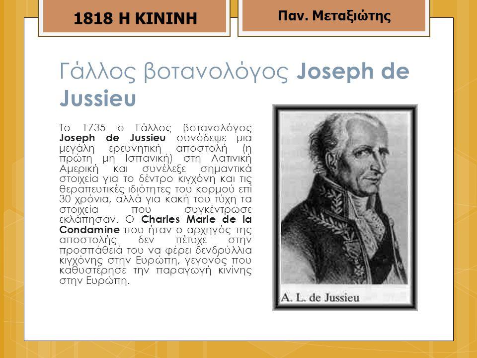 Γάλλος βοτανολόγος Joseph de Jussieu To 1735 ο Γάλλος βοτανολόγος Joseph de Jussieu συνόδεψε μια μεγάλη ερευνητική αποστολή (η πρώτη μη Ισπανική) στη Λατινική Αμερική και συνέλεξε σημαντικά στοιχεία για το δέντρο κιγχόνη και τις θεραπευτικές ιδιότητες του κορμού επί 30 χρόνια, αλλά για κακή του τύχη τα στοιχεία που συγκέντρωσε εκλάπησαν.