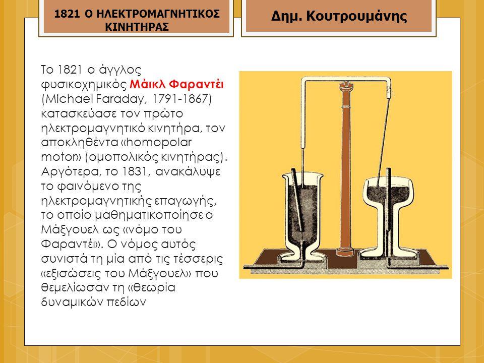 Το 1821 ο άγγλος φυσικοχημικός Μάικλ Φαραντέι (Μichael Faraday, 1791-1867) κατασκεύασε τον πρώτο ηλεκτρομαγνητικό κινητήρα, τον αποκληθέντα «homopolar motor» (ομοπολικός κινητήρας).