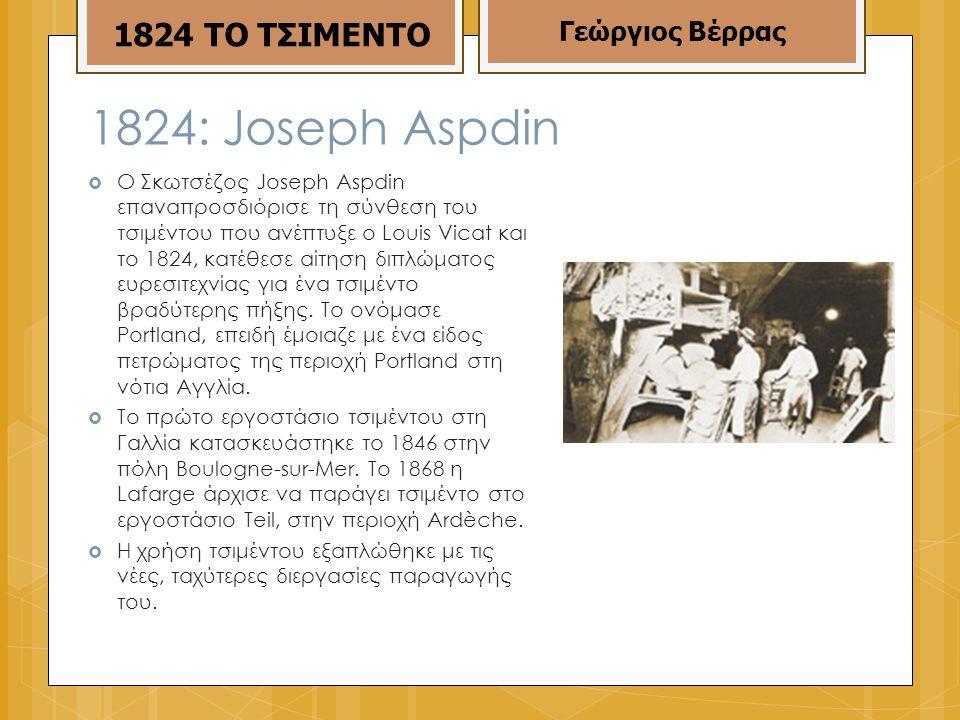  Ο Σκωτσέζος Joseph Aspdin επαναπροσδιόρισε τη σύνθεση του τσιμέντου που ανέπτυξε ο Louis Vicat και το 1824, κατέθεσε αίτηση διπλώματος ευρεσιτεχνίας για ένα τσιμέντο βραδύτερης πήξης.