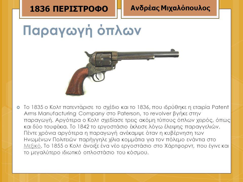 Παραγωγή όπλων  Το 1835 ο Κολτ πατεντάρισε το σχέδιο και το 1836, που ιδρύθηκε η εταιρία Patent Arms Manufacturing Company στο Paterson, το revolver βγήκε στην παραγωγή.