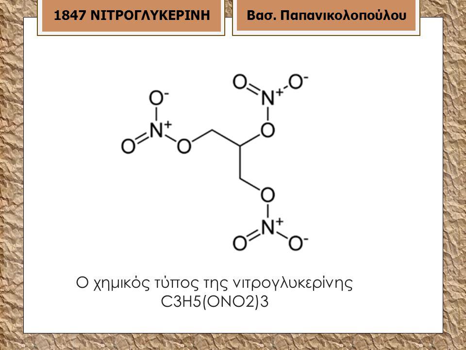 Ο χημικός τύπος της νιτρογλυκερίνης C3H5(ONO2)3 1847 ΝΙΤΡΟΓΛΥΚΕΡΙΝΗ Βασ. Παπανικολοπούλου