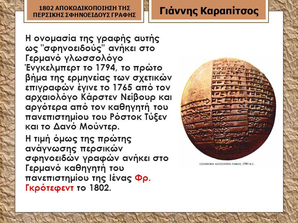 Η ονομασία της γραφής αυτής ως σφηνοειδούς ανήκει στο Γερμανό γλωσσολόγο Ένγκελμπερτ το 1794, το πρώτο βήμα της ερμηνείας των σχετικών επιγραφών έγινε το 1765 από τον αρχαιολόγο Κάρστεν Νείβουρ και αργότερα από τον καθηγητή του πανεπιστημίου του Ρόστοκ Τύξεν και το Δανό Μούντερ.