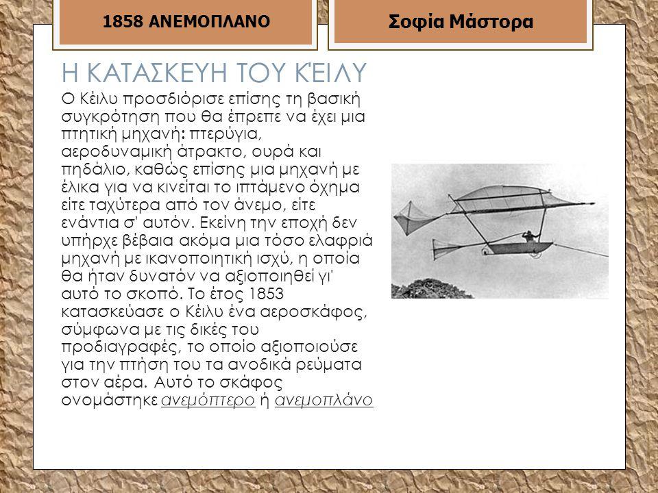 Η ΚΑΤΑΣΚΕΥΗ ΤΟΥ ΚΈΙΛΥ Ο Κέιλυ προσδιόρισε επίσης τη βασική συγκρότηση που θα έπρεπε να έχει μια πτητική μηχανή : πτερύγια, αεροδυναμική άτρακτο, ουρά και πηδάλιο, καθώς επίσης μια μηχανή με έλικα για να κινείται το ιπτάμενο όχημα είτε ταχύτερα από τον άνεμο, είτε ενάντια σ αυτόν.