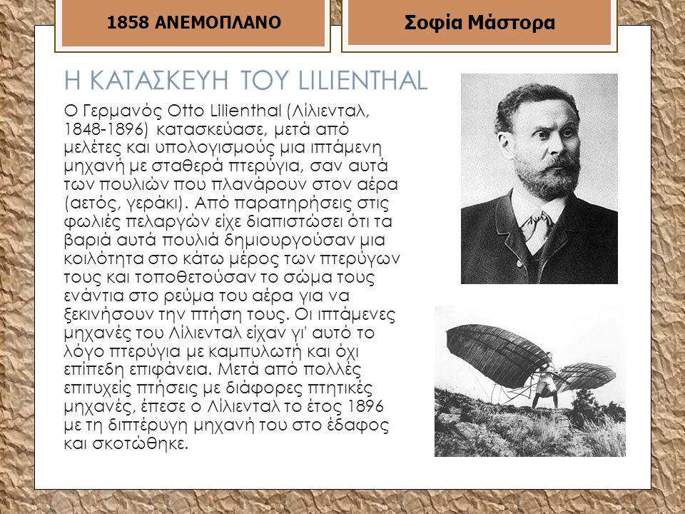 Η ΚΑΤΑΣΚΕΥΗ ΤΟΥ LILIENTHAL Ο Γερμανός Otto Lilienthal (Λίλιενταλ, 1848-1896) κατασκεύασε, μετά από μελέτες και υπολογισμούς μια ιπτάμενη μηχανή με σταθερά πτερύγια, σαν αυτά των πουλιών που πλανάρουν στον αέρα (αετός, γεράκι).