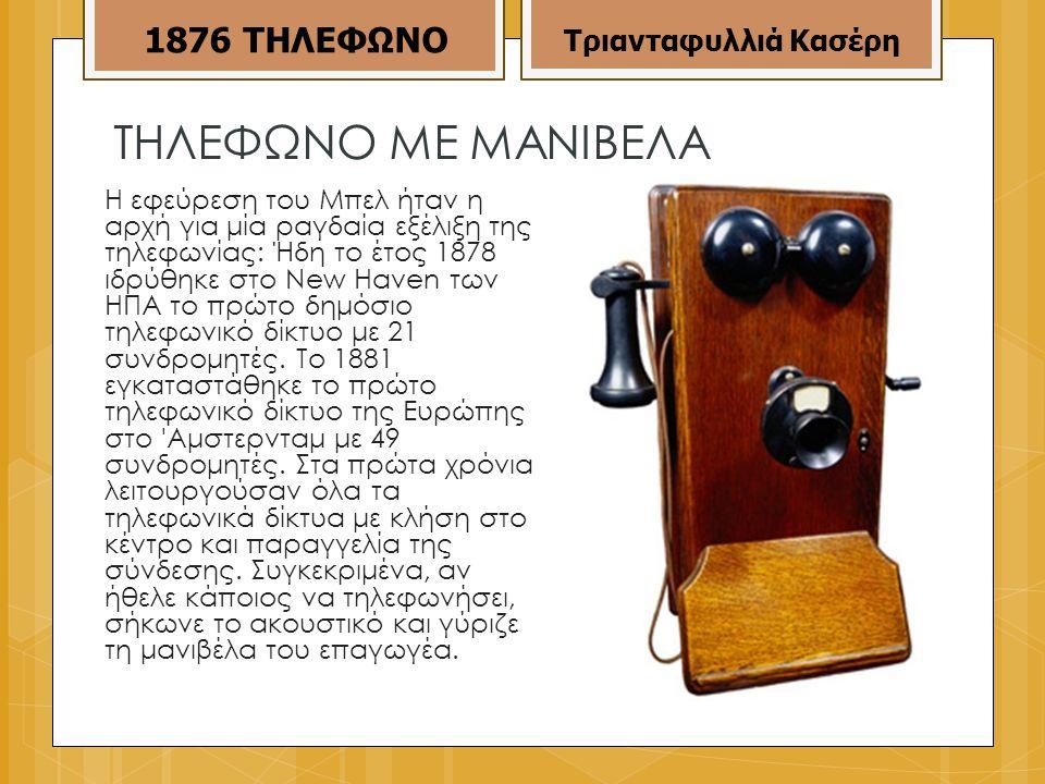 ΤΗΛΕΦΩΝΟ ΜΕ ΜΑΝΙΒΕΛΑ Η εφεύρεση του Μπελ ήταν η αρχή για μία ραγδαία εξέλιξη της τηλεφωνίας: Ήδη το έτος 1878 ιδρύθηκε στο New Haven των ΗΠΑ το πρώτο δημόσιο τηλεφωνικό δίκτυο με 21 συνδρομητές.
