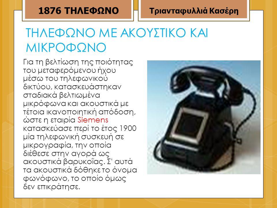 ΤΗΛΕΦΩΝΟ ΜΕ ΑΚΟΥΣΤΙΚΟ ΚΑΙ ΜΙΚΡΟΦΩΝΟ Για τη βελτίωση της ποιότητας του μεταφερόμενου ήχου μέσω του τηλεφωνικού δικτύου, κατασκευάστηκαν σταδιακά βελτιωμένα μικρόφωνα και ακουστικά με τέτοια ικανοποιητική απόδοση, ώστε η εταιρία Siemens κατασκεύασε περί το έτος 1900 μία τηλεφωνική συσκευή σε μικρογραφία, την οποία διέθεσε στην αγορά ως ακουστικά βαρυκοΐας.