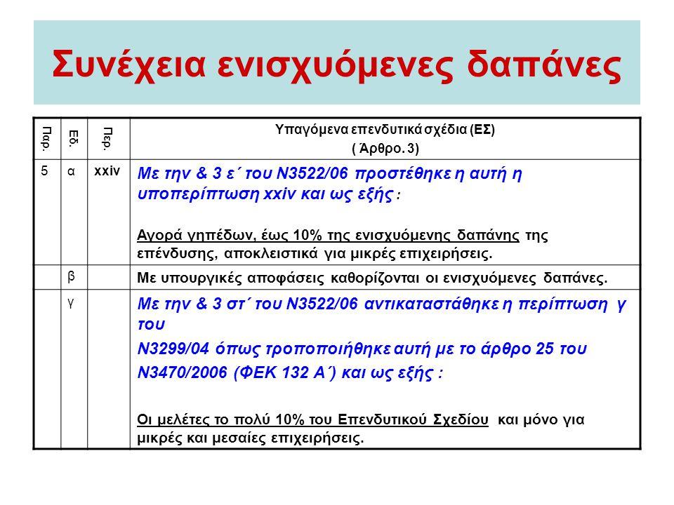 Συνέχεια ενισχυόμενες δαπάνες Παρ. Εδ. Περ. Υπαγόμενα επενδυτικά σχέδια (EΣ) ( Άρθρο. 3) 5αxxiv Με την & 3 ε΄ του Ν3522/06 προστέθηκε η αυτή η υποπερί