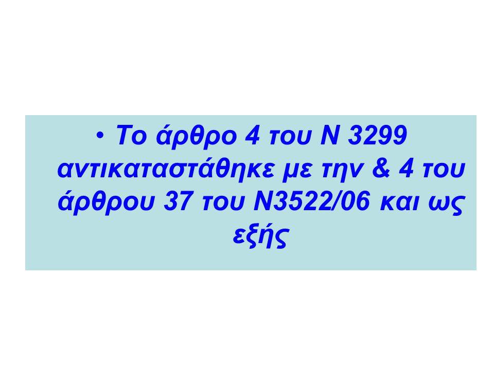 •Το άρθρο 4 του Ν 3299 αντικαταστάθηκε με την & 4 του άρθρου 37 του Ν3522/06 και ως εξής