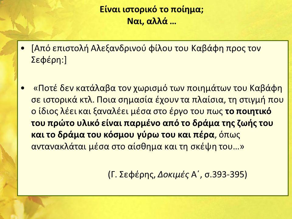 Είναι ιστορικό το ποίημα; Ναι, αλλά … •[Από επιστολή Αλεξανδρινού φίλου του Καβάφη προς τον Σεφέρη:] • «Ποτέ δεν κατάλαβα τον χωρισμό των ποιημάτων το