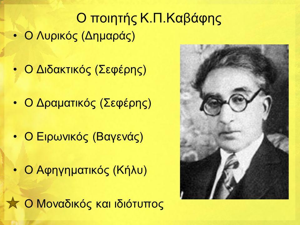 Ο ποιητής Κ.Π.Καβάφης •Ο Λυρικός (Δημαράς) •Ο Διδακτικός (Σεφέρης) •Ο Δραματικός (Σεφέρης) •Ο Ειρωνικός (Βαγενάς) •Ο Αφηγηματικός (Κήλυ) Ο Μοναδικός κ