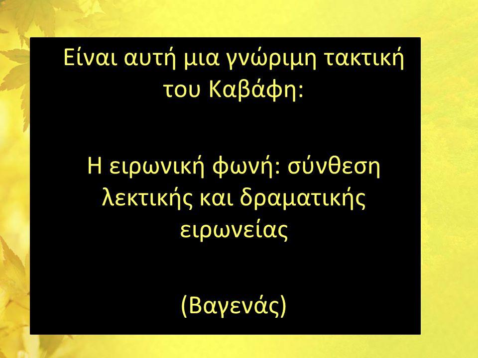 •Είναι αυτή μια γνώριμη τακτική του Καβάφη: •Η ειρωνική φωνή: σύνθεση λεκτικής και δραματικής ειρωνείας •(Βαγενάς)