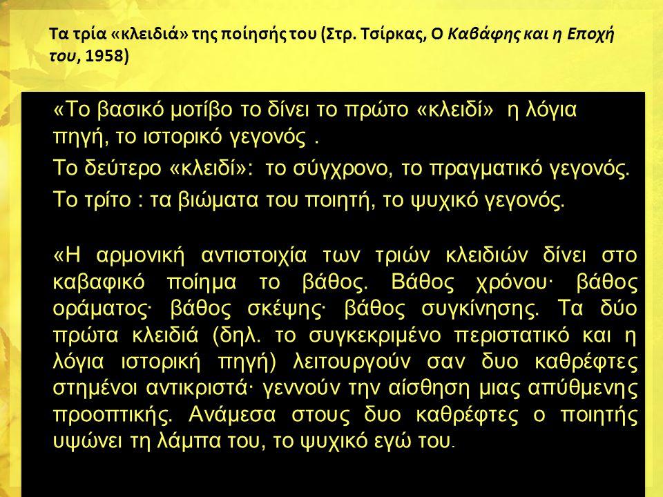 Τα τρία «κλειδιά» της ποίησής του (Στρ. Tσίρκας, Ο Kαβάφης και η Eποχή του, 1958) •«Το βασικό μοτίβο το δίνει το πρώτο «κλειδί» η λόγια πηγή, το ιστορ