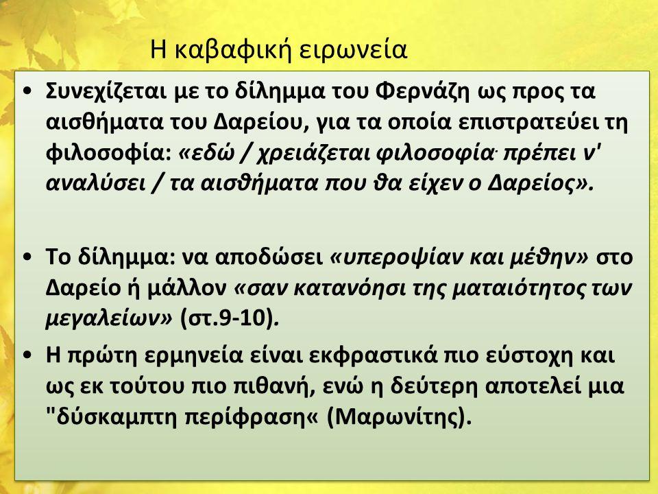 Η καβαφική ειρωνεία •Συνεχίζεται με το δίλημμα του Φερνάζη ως προς τα αισθήματα του Δαρείου, για τα οποία επιστρατεύει τη φιλοσοφία: «εδώ / χρειάζεται