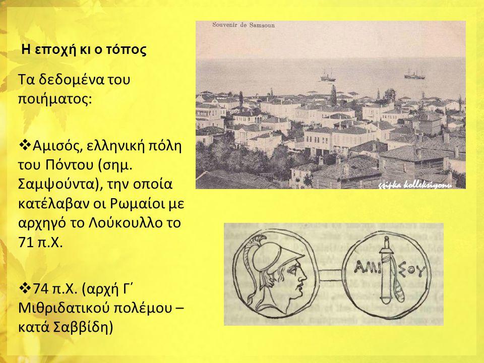 Η εποχή κι ο τόπος Τα δεδομένα του ποιήματος:  Αμισός, ελληνική πόλη του Πόντου (σημ. Σαμψούντα), την οποία κατέλαβαν οι Ρωμαίοι με αρχηγό το Λούκουλ
