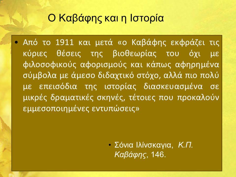Ο Καβάφης και η Ιστορία •Από το 1911 και μετά «ο Καβάφης εκφράζει τις κύριες θέσεις της βιοθεωρίας του όχι με φιλοσοφικούς αφορισμούς και κάπως αφηρημ