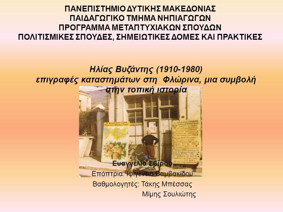 Ηλίας Βυζάντης (1910-1980) επιγραφές καταστημάτων στη Φλώρινα, μια συμβολή στην τοπική ιστορία Ευαγγελία Σβίρου Επόπτρια: Ιφιγένεια Βαμβακίδου Βαθμολο