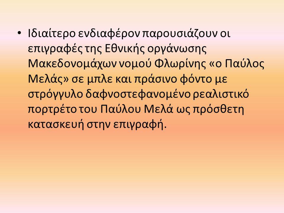 • Ιδιαίτερο ενδιαφέρον παρουσιάζουν οι επιγραφές της Εθνικής οργάνωσης Μακεδονομάχων νομού Φλωρίνης «ο Παύλος Μελάς» σε μπλε και πράσινο φόντο με στρό