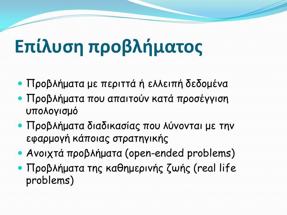 Επίλυση προβλήματος  Προβλήματα με περιττά ή ελλειπή δεδομένα  Προβλήματα που απαιτούν κατά προσέγγιση υπολογισμό  Προβλήματα διαδικασίας που λύνονται με την εφαρμογή κάποιας στρατηγικής  Ανοιχτά προβλήματα (open-ended problems)  Προβλήματα της καθημερινής ζωής (real life problems)