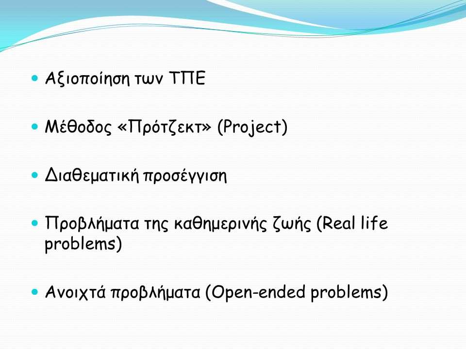  Aξιοποίηση των ΤΠΕ  Μέθοδος «Πρότζεκτ» (Project)  Διαθεματική προσέγγιση  Προβλήματα της καθημερινής ζωής (Real life problems)  Ανοιχτά προβλήμα
