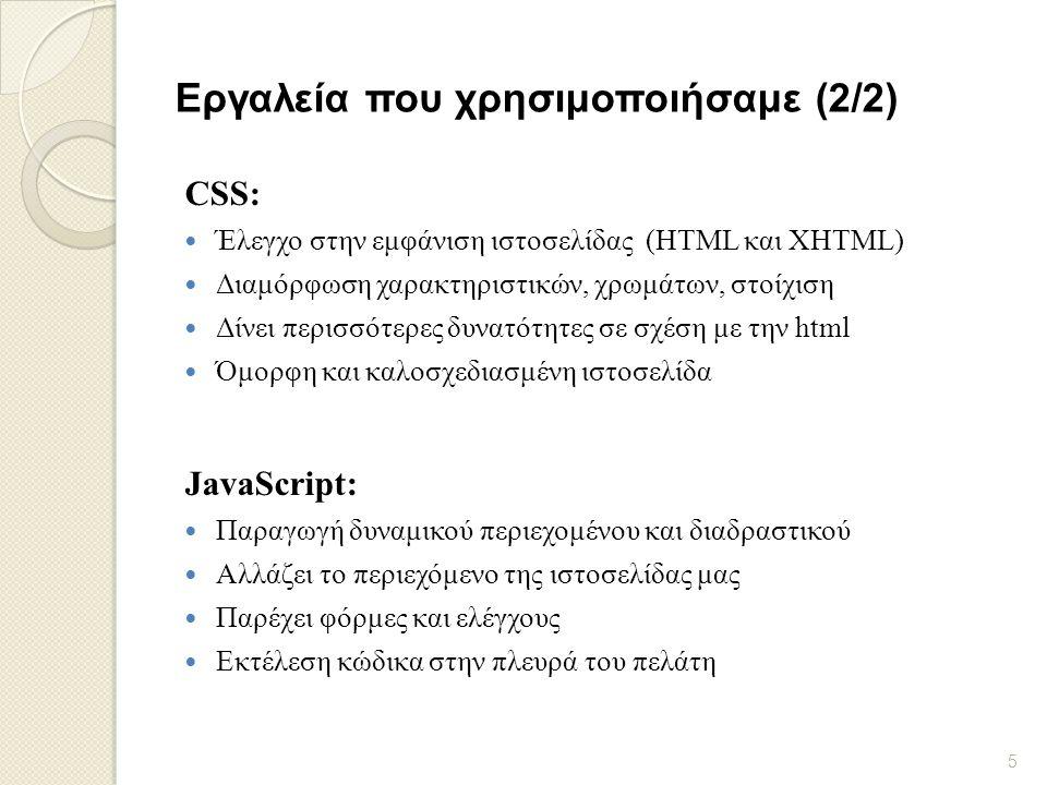 Eργαλεία που χρησιμοποιήσαμε (2/2) CSS:  Έλεγχο στην εμφάνιση ιστοσελίδας (HTML και XHTML)  Διαμόρφωση χαρακτηριστικών, χρωμάτων, στοίχιση  Δίνει περισσότερες δυνατότητες σε σχέση με την html  Όμορφη και καλοσχεδιασμένη ιστοσελίδα JavaScript:  Παραγωγή δυναμικού περιεχομένου και διαδραστικού  Αλλάζει το περιεχόμενο της ιστοσελίδας μας  Παρέχει φόρμες και ελέγχους  Εκτέλεση κώδικα στην πλευρά του πελάτη 5