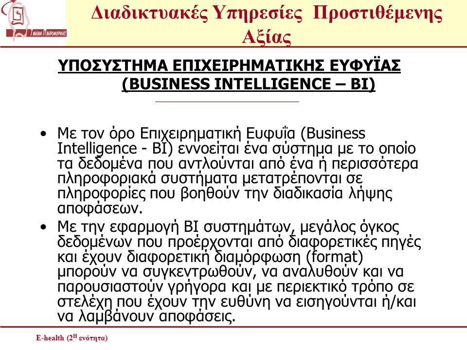 Διαδικτυακές Υπηρεσίες Προστιθέμενης Αξίας E-health (2 Η ενότητα) ΥΠΟΣΥΣΤΗΜΑ ΕΠΙΧΕΙΡΗΜΑΤΙΚΗΣ ΕΥΦΥΪΑΣ (BUSINESS INTELLIGENCE – BI) •Με τον όρο Επιχειρη