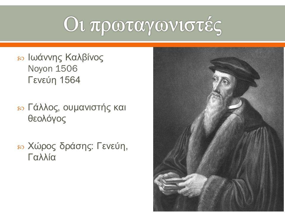  Ιωάννης Καλβίνος Noyon 1506 Γενεύη 1564  Γάλλος, ουμανιστής και θεολόγος  Χώρος δράσης : Γενεύη, Γαλλία