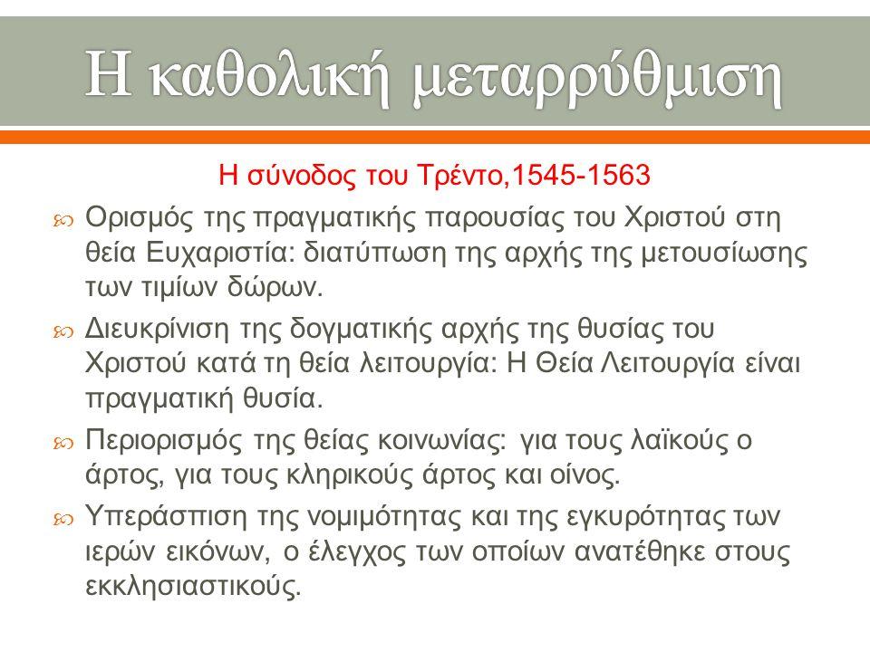 Η σύνοδος του Τρέντο,1545-1563  Ορισμός της πραγματικής παρουσίας του Χριστού στη θεία Ευχαριστία : διατύπωση της αρχής της μετουσίωσης των τιμίων δώ