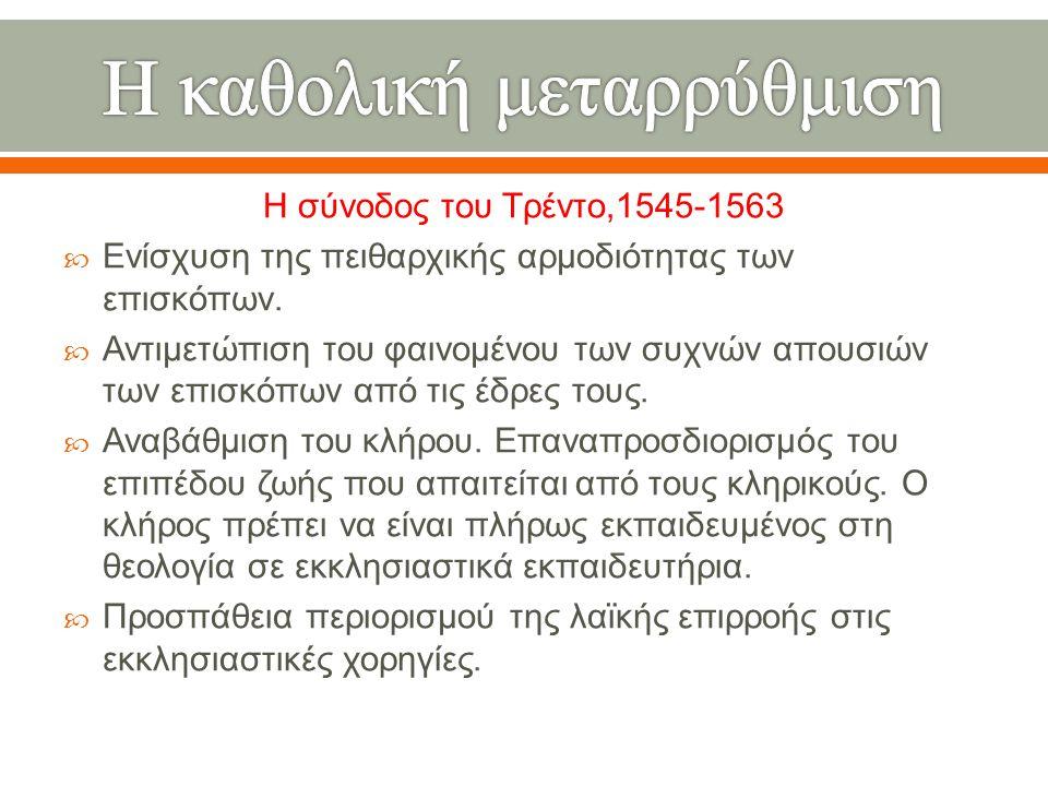 Η σύνοδος του Τρέντο,1545-1563  Ενίσχυση της πειθαρχικής αρμοδιότητας των επισκόπων.  Αντιμετώπιση του φαινομένου των συχνών απουσιών των επισκόπων