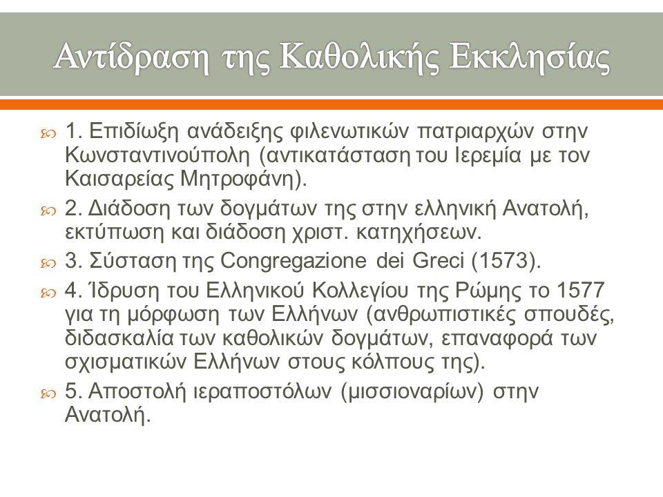  1. Επιδίωξη ανάδειξης φιλενωτικών πατριαρχών στην Κωνσταντινούπολη ( αντικατάσταση του Ιερεμία με τον Καισαρείας Μητροφάνη ).  2. Διάδοση των δογμά