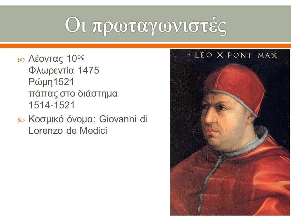  Λέοντας 10 ος Φλωρεντία 1475 Ρώμη 1521 πάπας στο διάστημα 1514-1521  Κοσμικό όνομα : Giovanni di Lorenzo de Medici