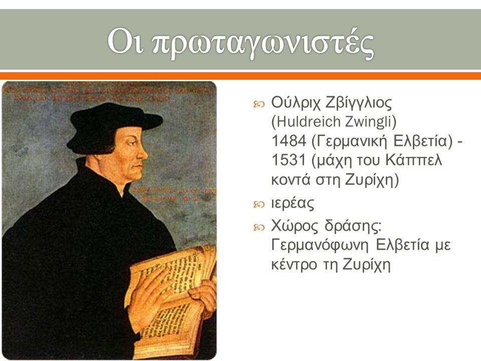  Ούλριχ Ζβίγγλιος (Huldreich Zwingli) 1484 ( Γερμανική Ελβετία ) - 1531 ( μάχη του Κάππελ κοντά στη Ζυρίχη )  ιερέας  Χώρος δράσης : Γερμανόφωνη Ελ